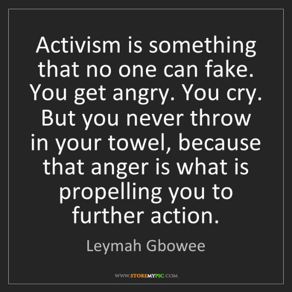 Leymah Gbowee: Activism is something that no one can fake. You get angry....