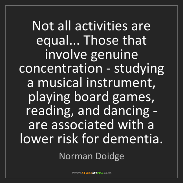 Norman Doidge: Not all activities are equal... Those that involve genuine...