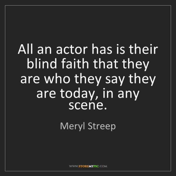 Meryl Streep: All an actor has is their blind faith that they are who...