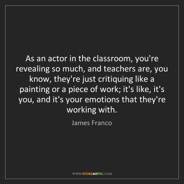 James Franco: As an actor in the classroom, you're revealing so much,...