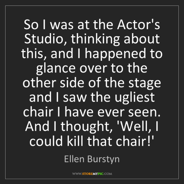 Ellen Burstyn: So I was at the Actor's Studio, thinking about this,...