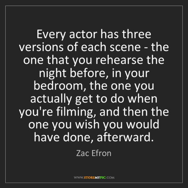 Zac Efron: Every actor has three versions of each scene - the one...