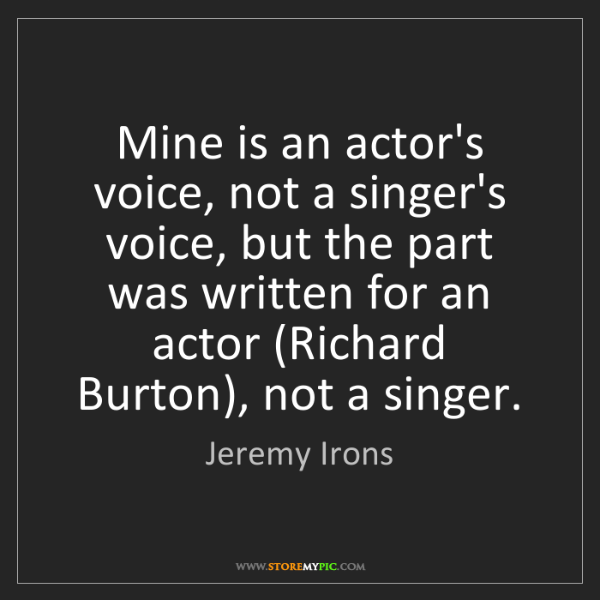 Jeremy Irons: Mine is an actor's voice, not a singer's voice, but the...