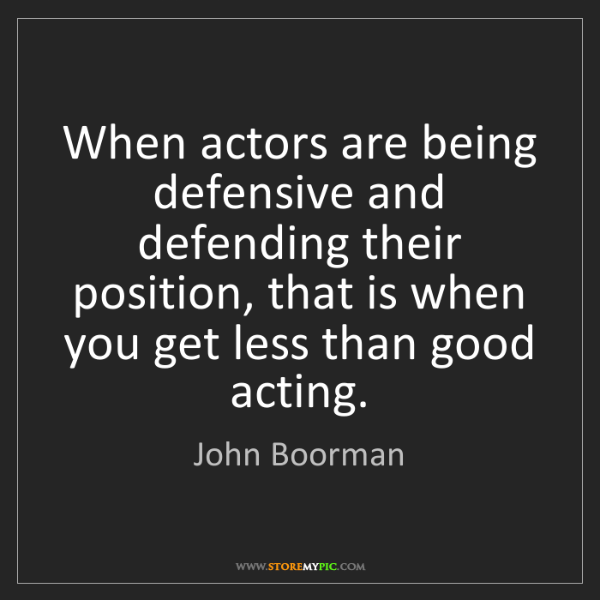 John Boorman: When actors are being defensive and defending their position,...