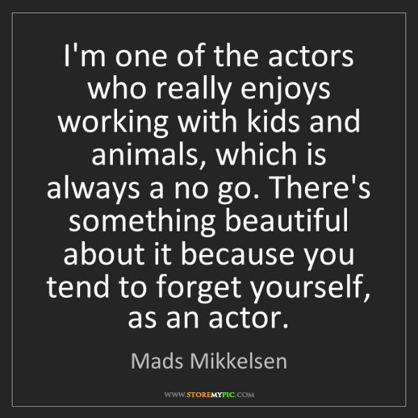Mads Mikkelsen: I'm one of the actors who really enjoys working with...