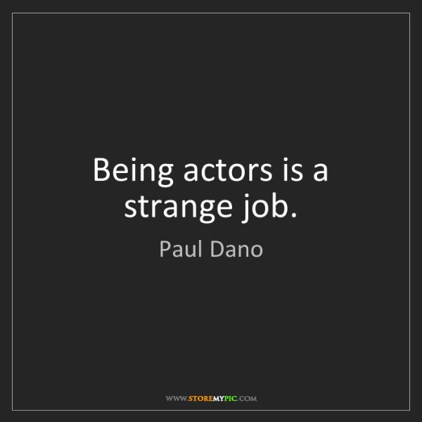 Paul Dano: Being actors is a strange job.