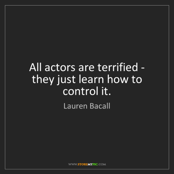 Lauren Bacall: All actors are terrified - they just learn how to control...