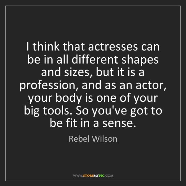 Rebel Wilson: I think that actresses can be in all different shapes...