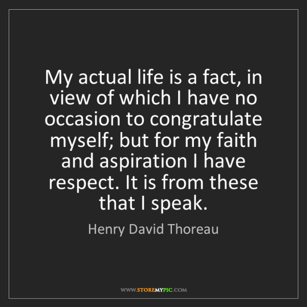 Henry David Thoreau: My actual life is a fact, in view of which I have no...