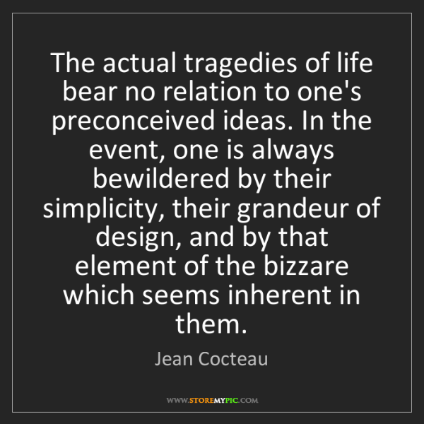 Jean Cocteau: The actual tragedies of life bear no relation to one's...