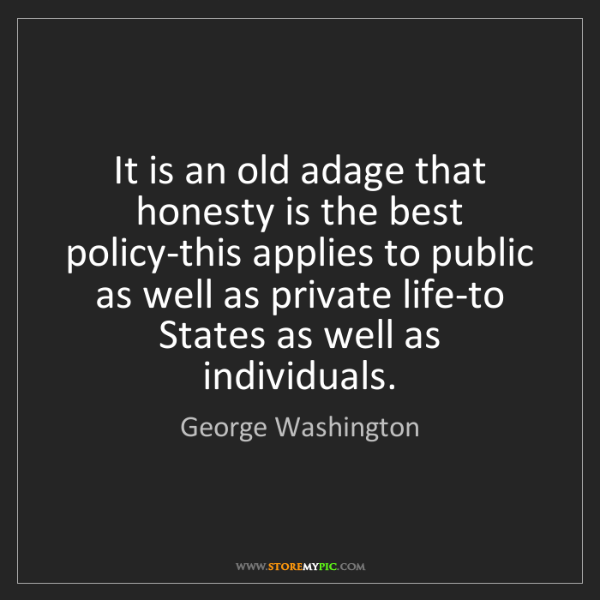 George Washington: It is an old adage that honesty is the best policy-this...