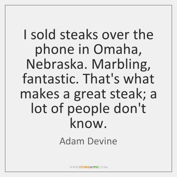I sold steaks over the phone in Omaha, Nebraska. Marbling, fantastic. That's ...