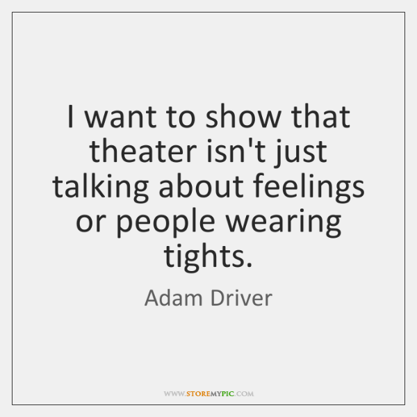I want to show that theater isn't just talking about feelings or ...