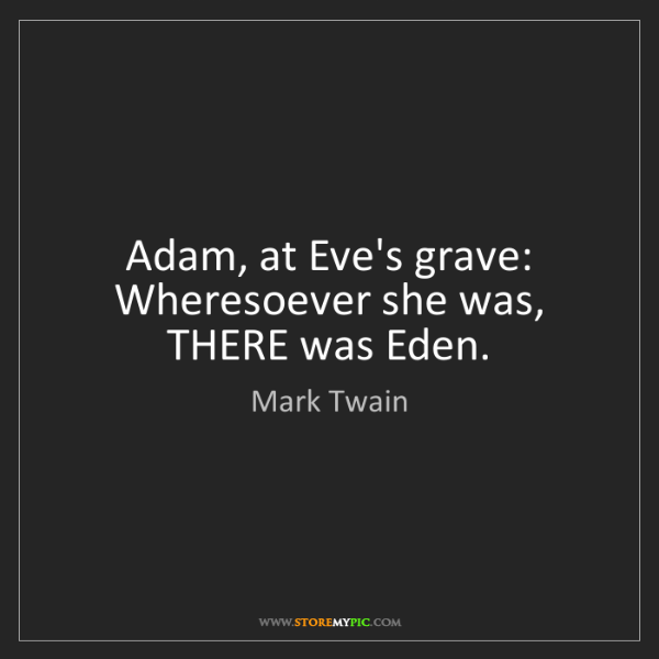 Mark Twain: Adam, at Eve's grave: Wheresoever she was, THERE was...