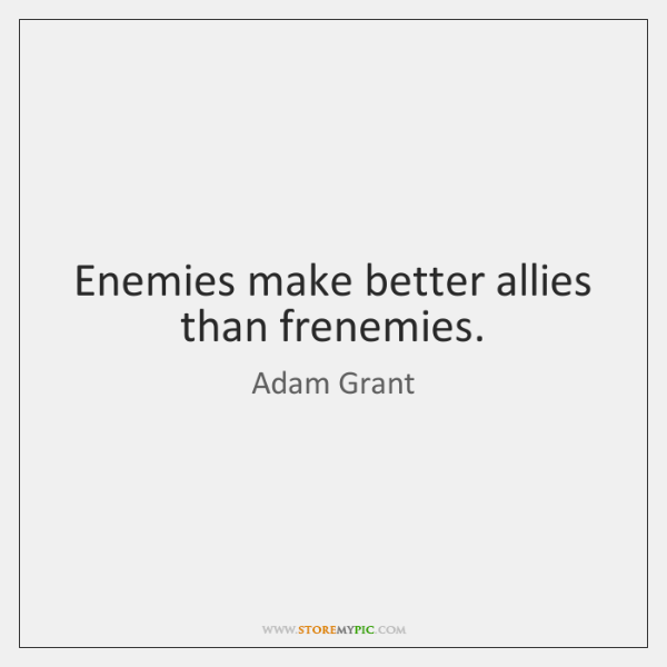 Enemies make better allies than frenemies.
