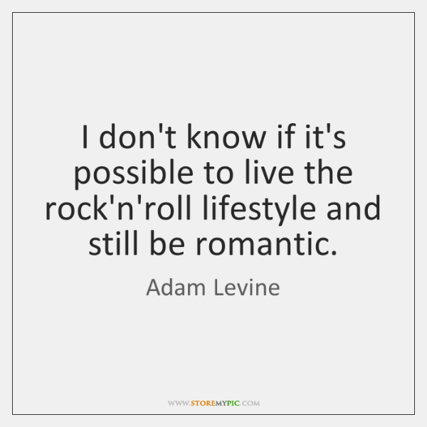I don't know if it's possible to live the rock'n'roll lifestyle and ...