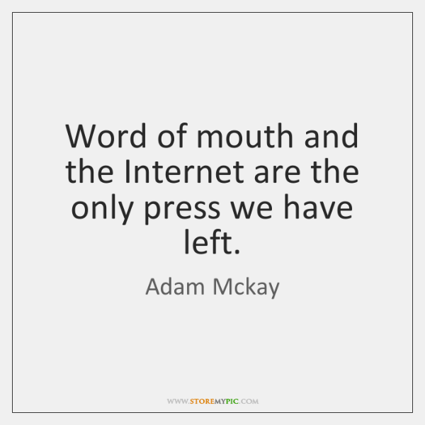 Word of mouth and the Internet are the only press we have ...