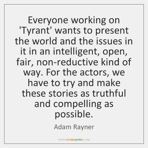 Everyone working on 'Tyrant' wants to present the world and the issues ...
