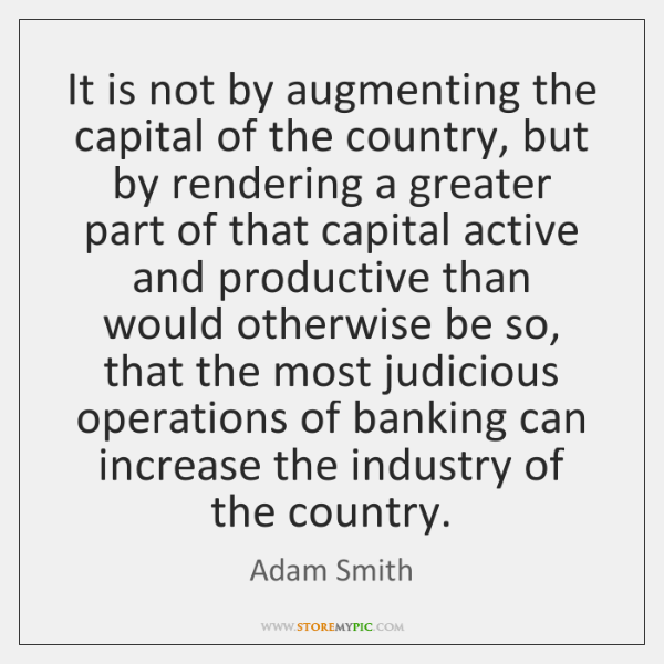 It is not by augmenting the capital of the country, but by ...