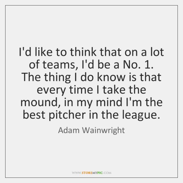 I'd like to think that on a lot of teams, I'd be ...