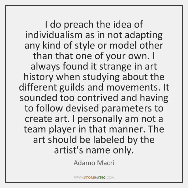 I do preach the idea of individualism as in not adapting any ...