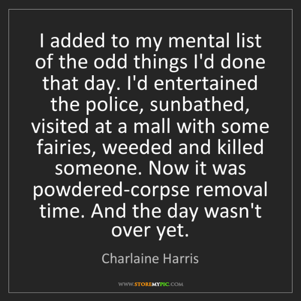 Charlaine Harris: I added to my mental list of the odd things I'd done...