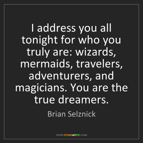 Brian Selznick: I address you all tonight for who you truly are: wizards,...