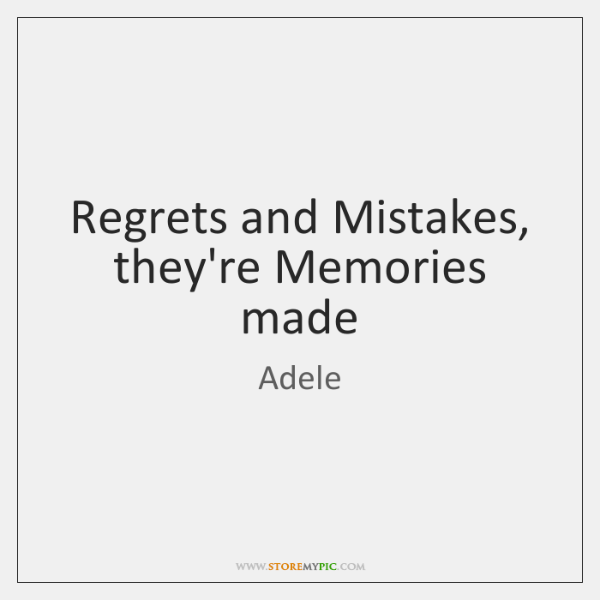 Regrets and Mistakes, they're Memories made