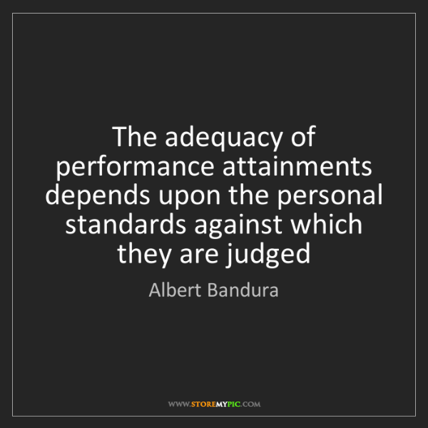 Albert Bandura: The adequacy of performance attainments depends upon...