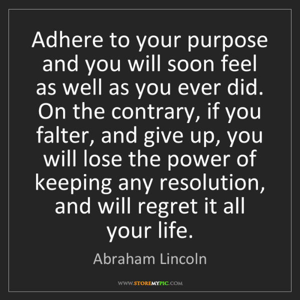 Abraham Lincoln: Adhere to your purpose and you will soon feel as well...