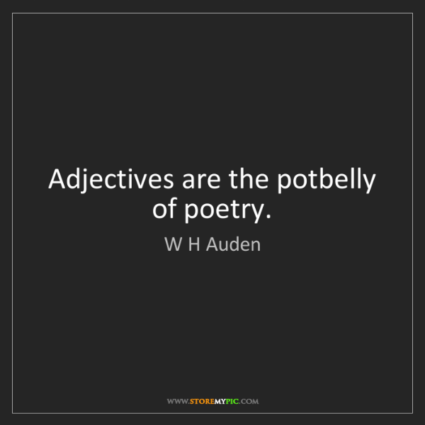W H Auden: Adjectives are the potbelly of poetry.