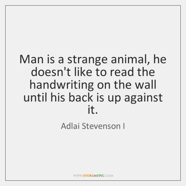 Man is a strange animal, he doesn't like to read the handwriting ...