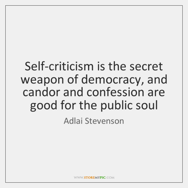 Self-criticism is the secret weapon of democracy, and candor and confession are ...