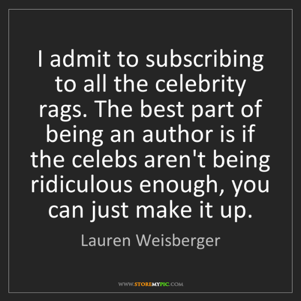 Lauren Weisberger: I admit to subscribing to all the celebrity rags. The...