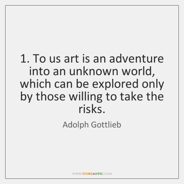 1. To us art is an adventure into an unknown world, which can ...
