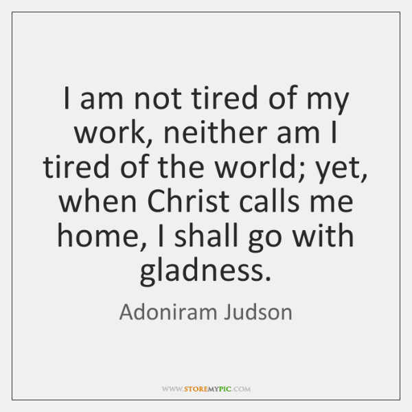 I am not tired of my work, neither am I tired of ...