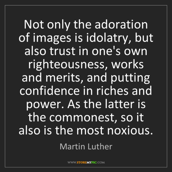 Martin Luther: Not only the adoration of images is idolatry, but also...
