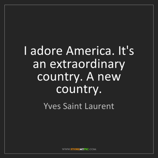 Yves Saint Laurent: I adore America. It's an extraordinary country. A new...