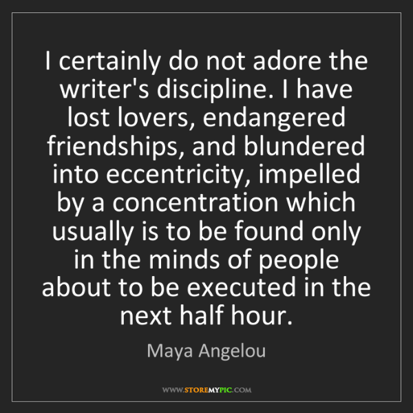 Maya Angelou: I certainly do not adore the writer's discipline. I have...