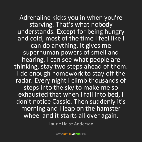 Laurie Halse Anderson: Adrenaline kicks you in when you're starving. That's...