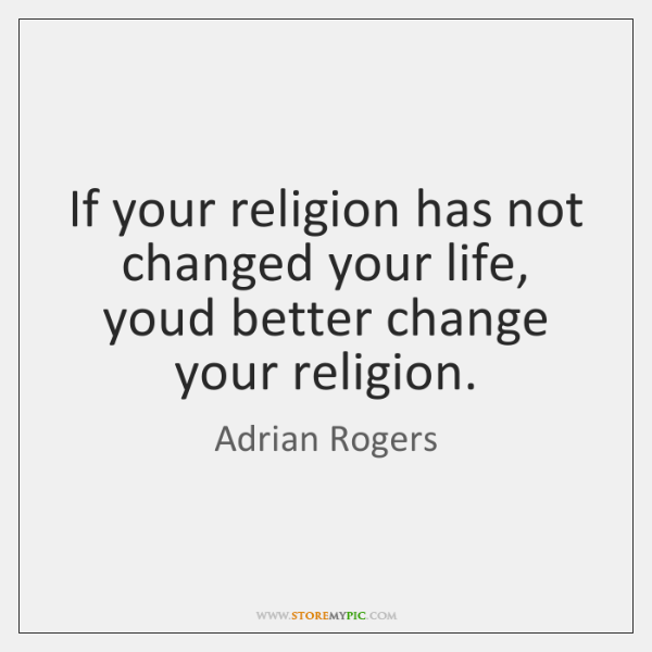 If your religion has not changed your life, youd better change your ...