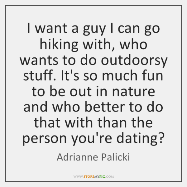 I want a guy I can go hiking with, who wants to ...