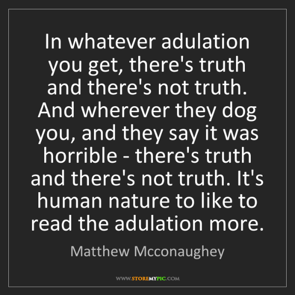 Matthew Mcconaughey: In whatever adulation you get, there's truth and there's...
