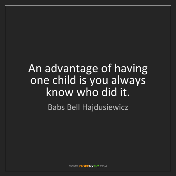 Babs Bell Hajdusiewicz: An advantage of having one child is you always know who...