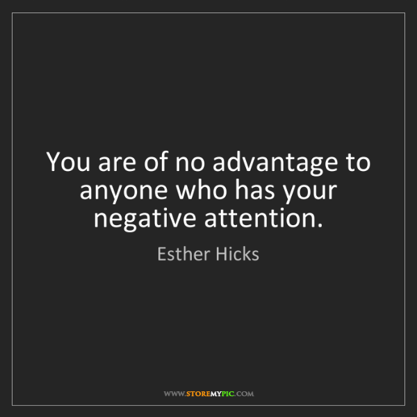 Esther Hicks: You are of no advantage to anyone who has your negative...