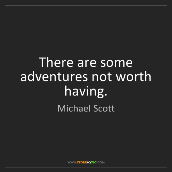 Michael Scott: There are some adventures not worth having.