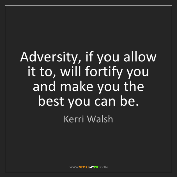 Kerri Walsh: Adversity, if you allow it to, will fortify you and make...