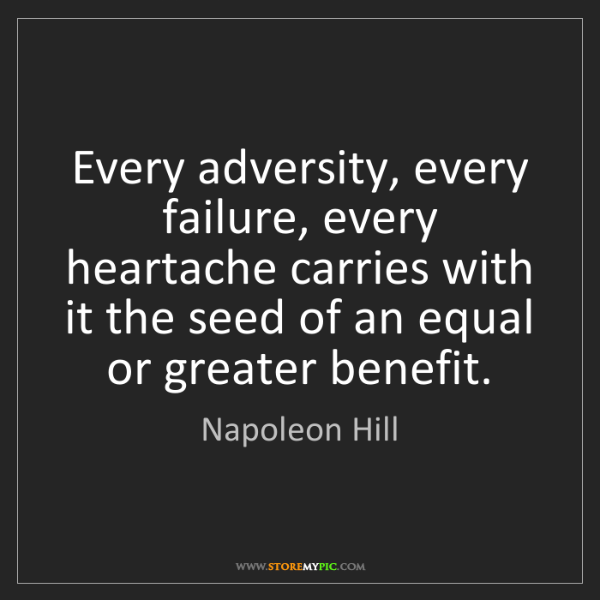Napoleon Hill: Every adversity, every failure, every heartache carries...