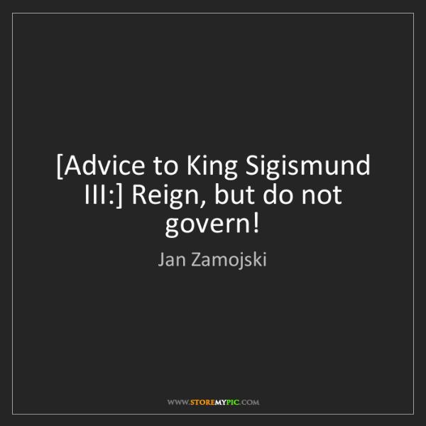 Jan Zamojski: [Advice to King Sigismund III:] Reign, but do not govern!