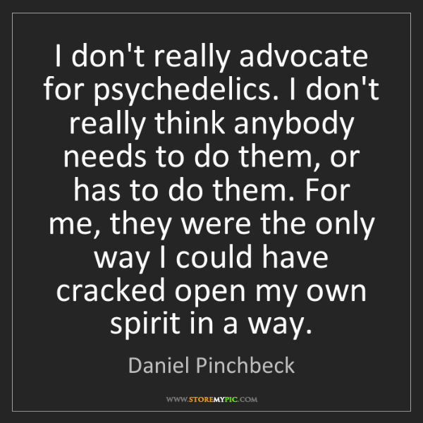 Daniel Pinchbeck: I don't really advocate for psychedelics. I don't really...